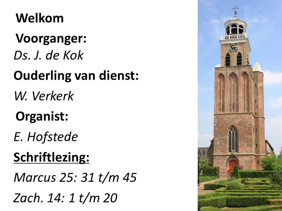 Welkom Voorganger: Ds. J. de Kok Ouderling van dienst: W. Verkerk Organist: E. Hofstede Schriftlezing: Marcus 25: 31 t/m 45 Zach. 14: 1 t/m 20