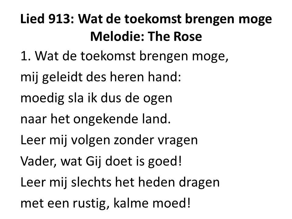 Lied 913: Wat de toekomst brengen moge Melodie: The Rose 1. Wat de toekomst brengen moge, mij geleidt des heren hand: moedig sla ik dus de ogen naar h