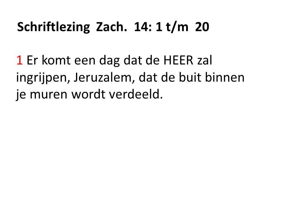 Schriftlezing Zach. 14: 1 t/m 20 1 Er komt een dag dat de HEER zal ingrijpen, Jeruzalem, dat de buit binnen je muren wordt verdeeld.
