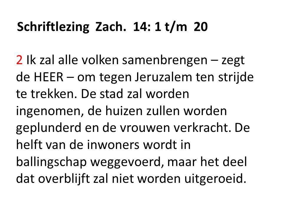 Schriftlezing Zach. 14: 1 t/m 20 2 Ik zal alle volken samenbrengen – zegt de HEER – om tegen Jeruzalem ten strijde te trekken. De stad zal worden inge