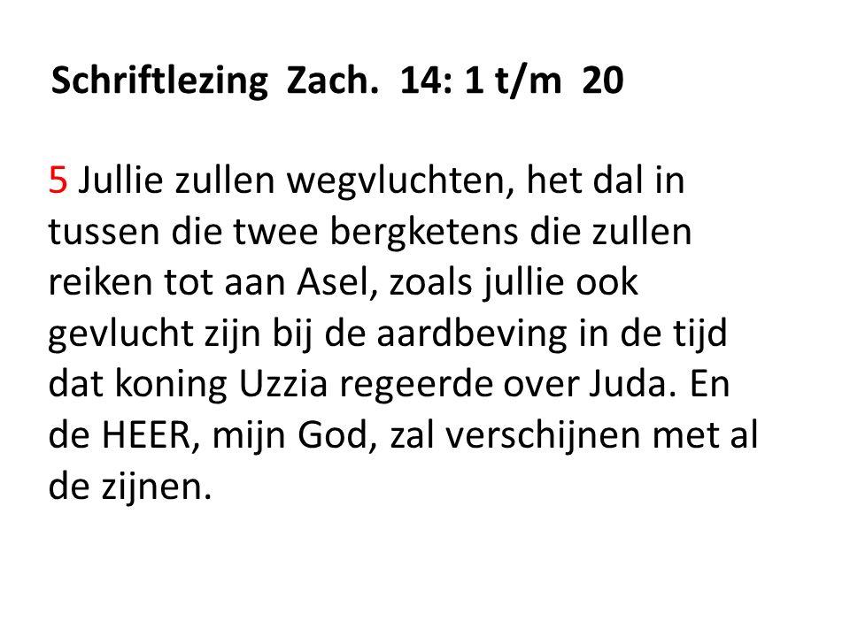 Schriftlezing Zach. 14: 1 t/m 20 5 Jullie zullen wegvluchten, het dal in tussen die twee bergketens die zullen reiken tot aan Asel, zoals jullie ook g