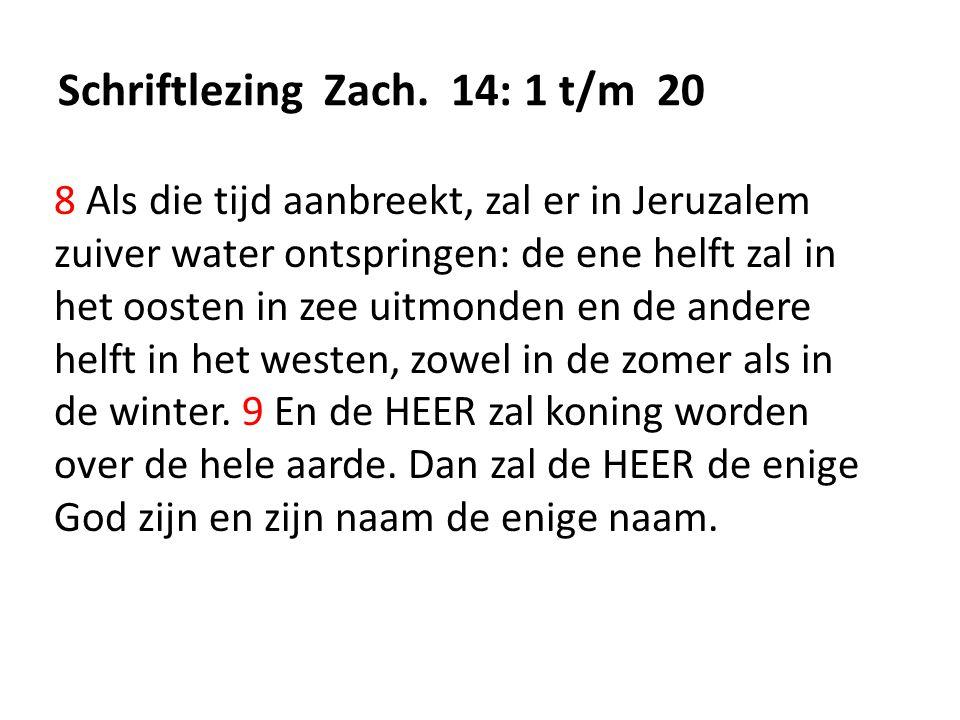 Schriftlezing Zach. 14: 1 t/m 20 8 Als die tijd aanbreekt, zal er in Jeruzalem zuiver water ontspringen: de ene helft zal in het oosten in zee uitmond