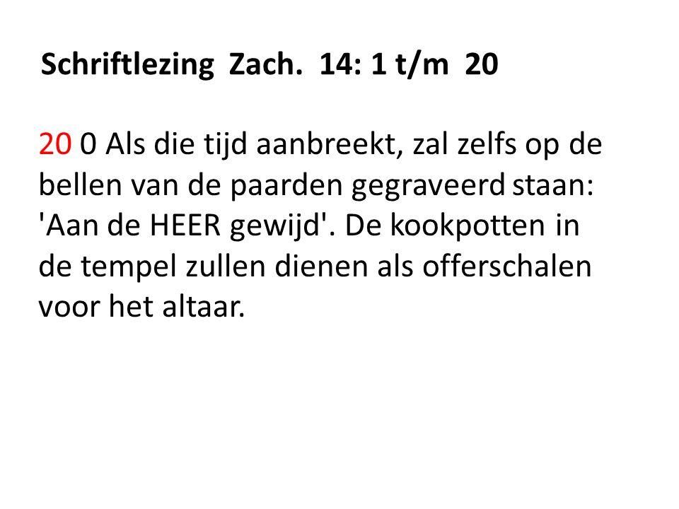 Schriftlezing Zach. 14: 1 t/m 20 20 0 Als die tijd aanbreekt, zal zelfs op de bellen van de paarden gegraveerd staan: 'Aan de HEER gewijd'. De kookpot