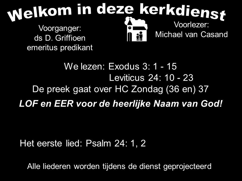 We lezen: Exodus 3: 1 - 15 Leviticus 24: 10 - 23 De preek gaat over HC Zondag (36 en) 37 LOF en EER voor de heerlijke Naam van God.