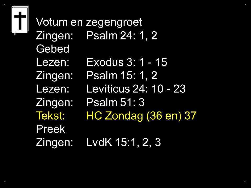 .... Votum en zegengroet Zingen:Psalm 24: 1, 2 Gebed Lezen:Exodus 3: 1 - 15 Zingen: Psalm 15: 1, 2 Lezen:Leviticus 24: 10 - 23 Zingen:Psalm 51: 3 Teks