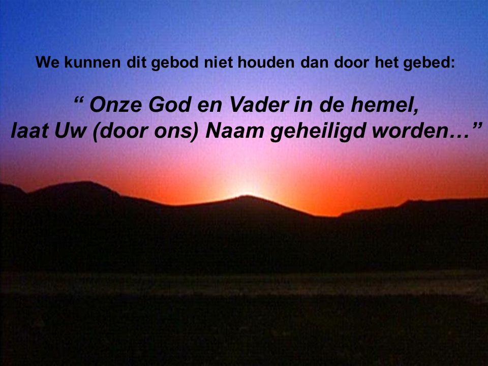 We kunnen dit gebod niet houden dan door het gebed: Onze God en Vader in de hemel, laat Uw (door ons) Naam geheiligd worden…
