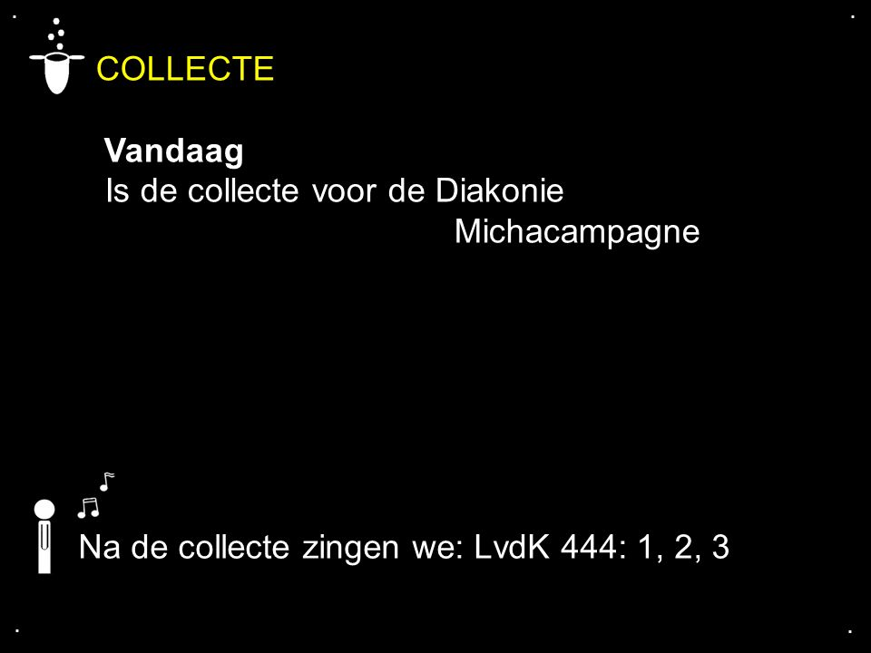 .... COLLECTE Vandaag Is de collecte voor de Diakonie Michacampagne Na de collecte zingen we: LvdK 444: 1, 2, 3