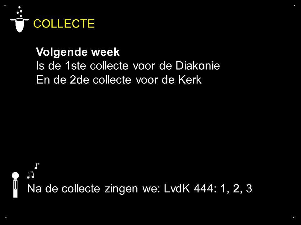 .... COLLECTE Volgende week Is de 1ste collecte voor de Diakonie En de 2de collecte voor de Kerk Na de collecte zingen we: LvdK 444: 1, 2, 3