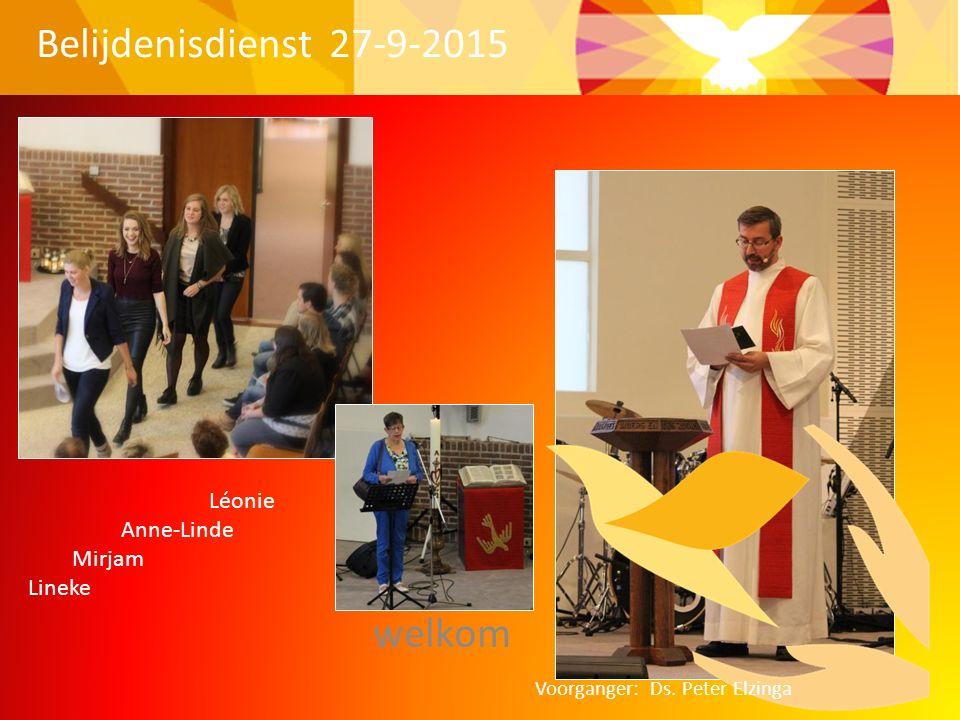 welkom Belijdenisdienst 27-9-2015 Léonie Anne-Linde Mirjam Lineke Voorganger: Ds. Peter Elzinga
