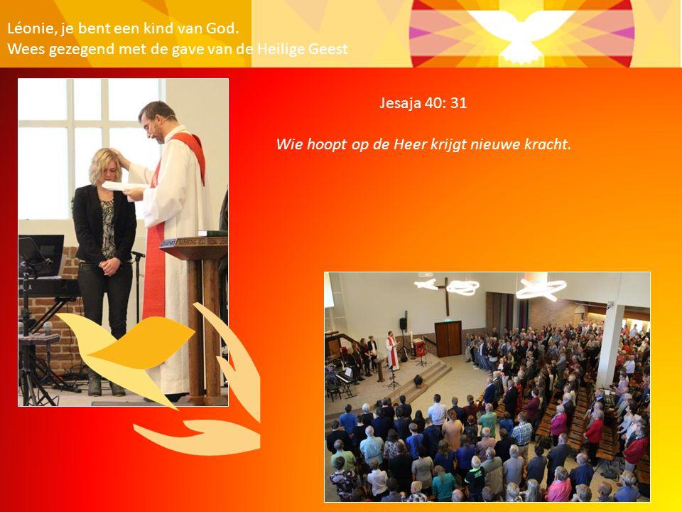 Léonie, je bent een kind van God. Wees gezegend met de gave van de Heilige Geest Jesaja 40: 31 Wie hoopt op de Heer krijgt nieuwe kracht.