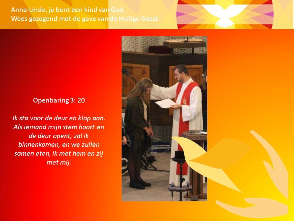 Anne-Linde, je bent een kind van God. Wees gezegend met de gave van de Heilige Geest. Openbaring 3: 20 Ik sta voor de deur en klop aan. Als iemand mij