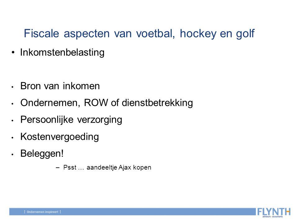 Fiscale aspecten van voetbal, hockey en golf Inkomstenbelasting Bron van inkomen Ondernemen, ROW of dienstbetrekking Persoonlijke verzorging Kostenver