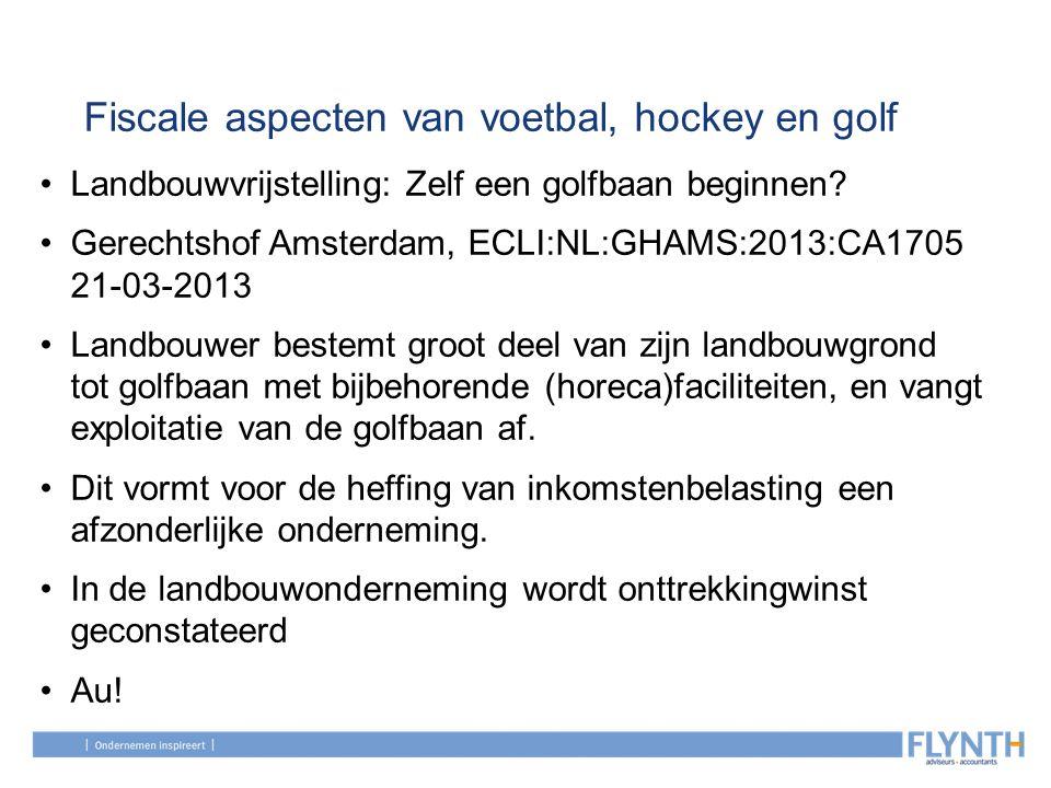 Fiscale aspecten van voetbal, hockey en golf Landbouwvrijstelling: Zelf een golfbaan beginnen? Gerechtshof Amsterdam, ECLI:NL:GHAMS:2013:CA1705 21-03-