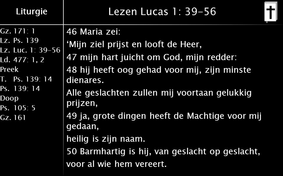 Liturgie Gz.171: 1 Lz.Ps.139 Lz.Luc. 1: 39-56 Ld.477: 1, 2 Preek T.Ps.