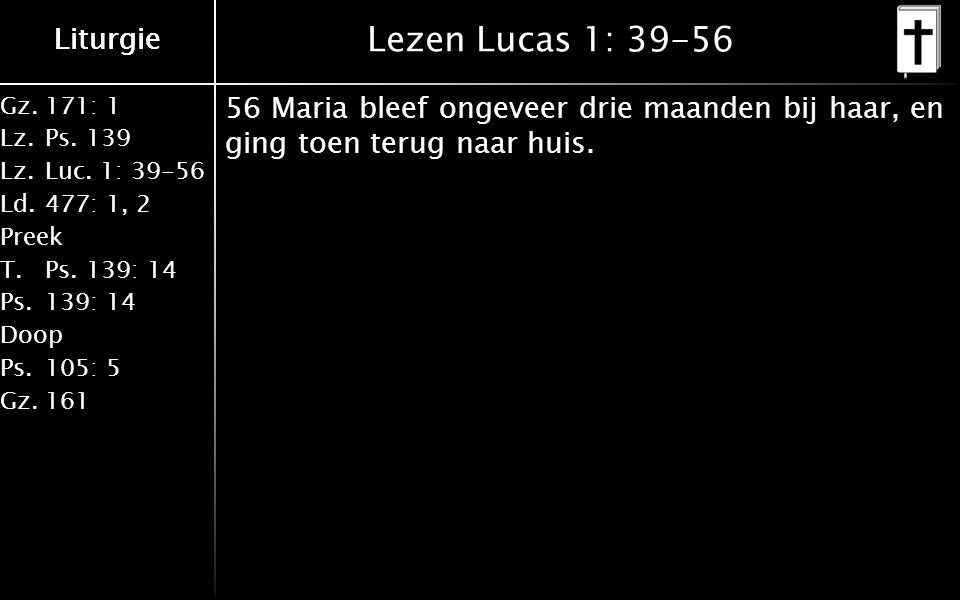 Liturgie Gz.171: 1 Lz.Ps. 139 Lz.Luc. 1: 39-56 Ld.477: 1, 2 Preek T.Ps.