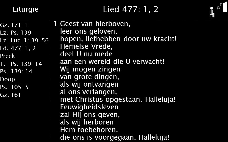 Gz.171: 1 Lz.Ps.139 Lz.Luc. 1: 39-56 Ld.477: 1, 2 Preek T.Ps.