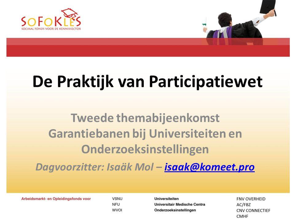 De Praktijk van Participatiewet Tweede themabijeenkomst Garantiebanen bij Universiteiten en Onderzoeksinstellingen Dagvoorzitter: Isaäk Mol – isaak@ko