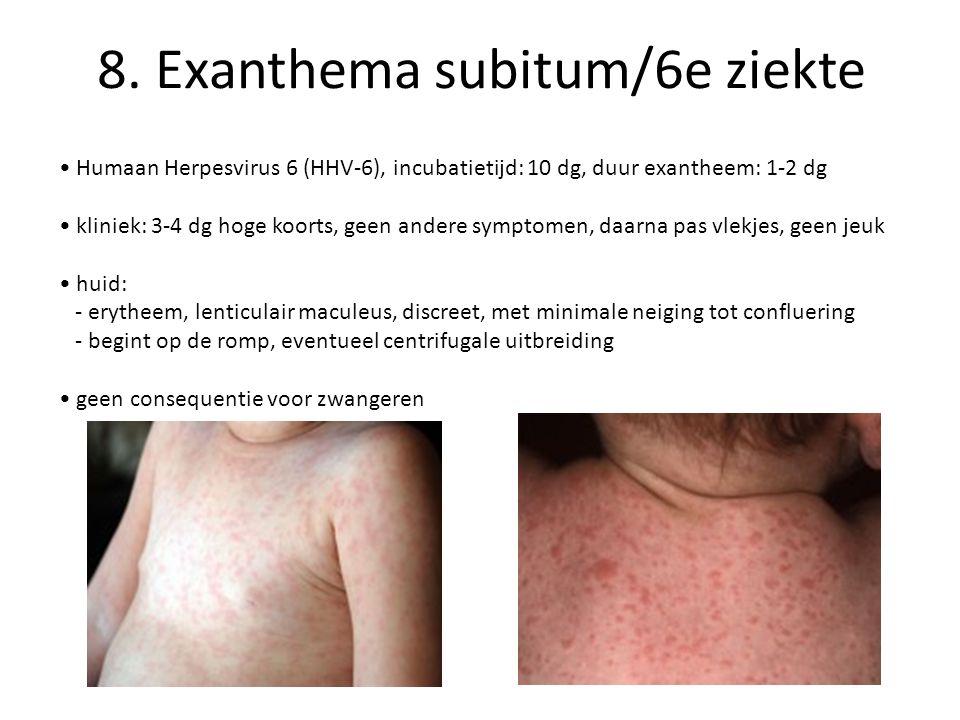 8. Exanthema subitum/6e ziekte Humaan Herpesvirus 6 (HHV-6), incubatietijd: 10 dg, duur exantheem: 1-2 dg kliniek: 3-4 dg hoge koorts, geen andere sym