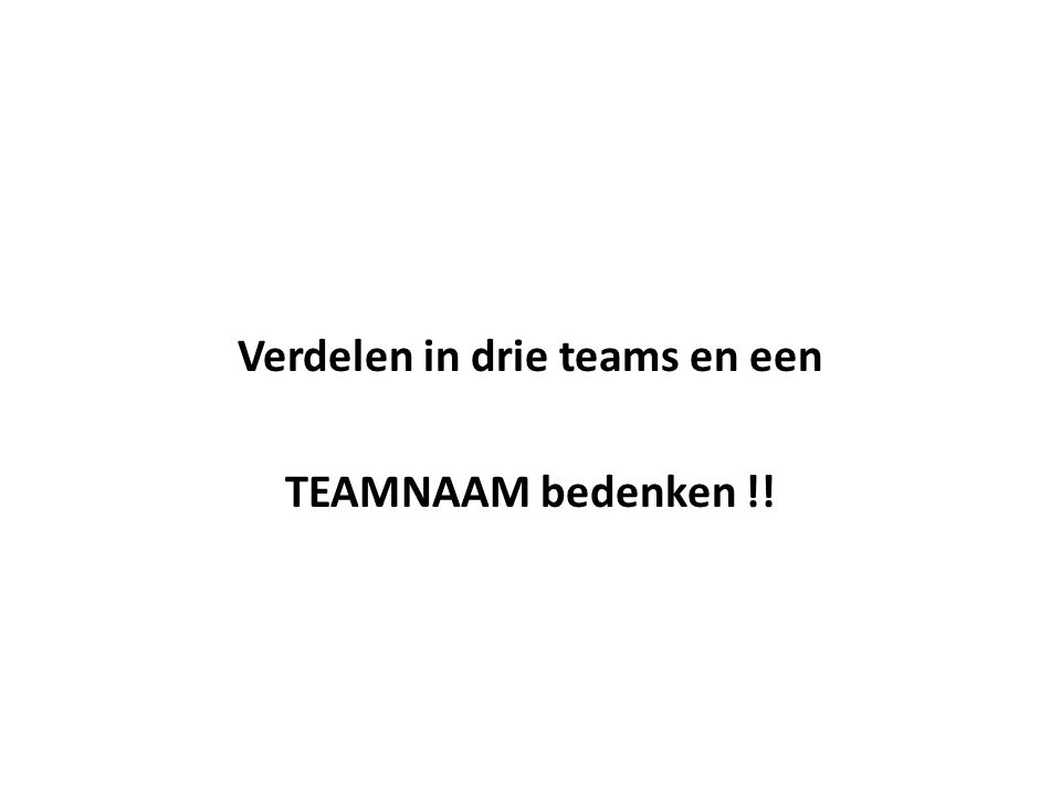 Verdelen in drie teams en een TEAMNAAM bedenken !!