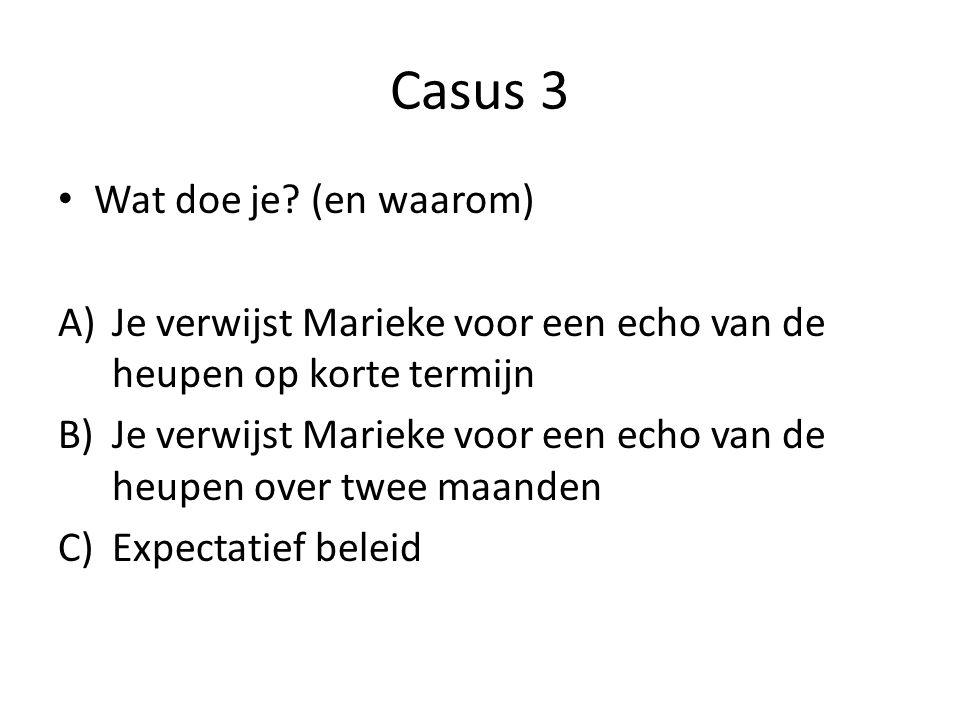 Casus 3 Wat doe je? (en waarom) A)Je verwijst Marieke voor een echo van de heupen op korte termijn B)Je verwijst Marieke voor een echo van de heupen o