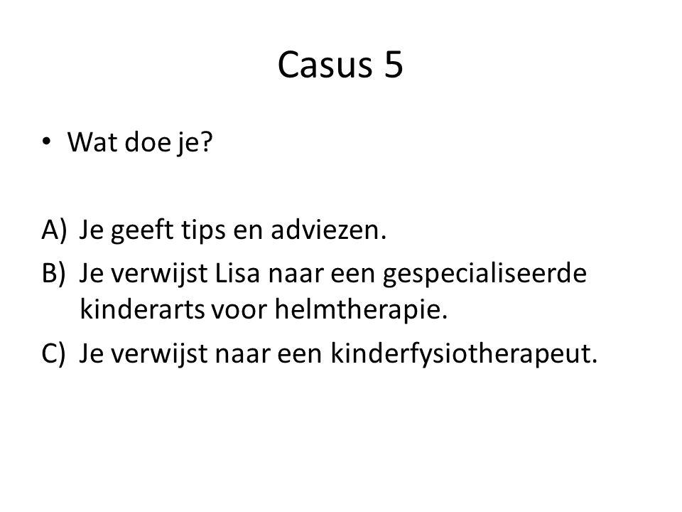 Casus 5 Wat doe je? A)Je geeft tips en adviezen. B)Je verwijst Lisa naar een gespecialiseerde kinderarts voor helmtherapie. C)Je verwijst naar een kin