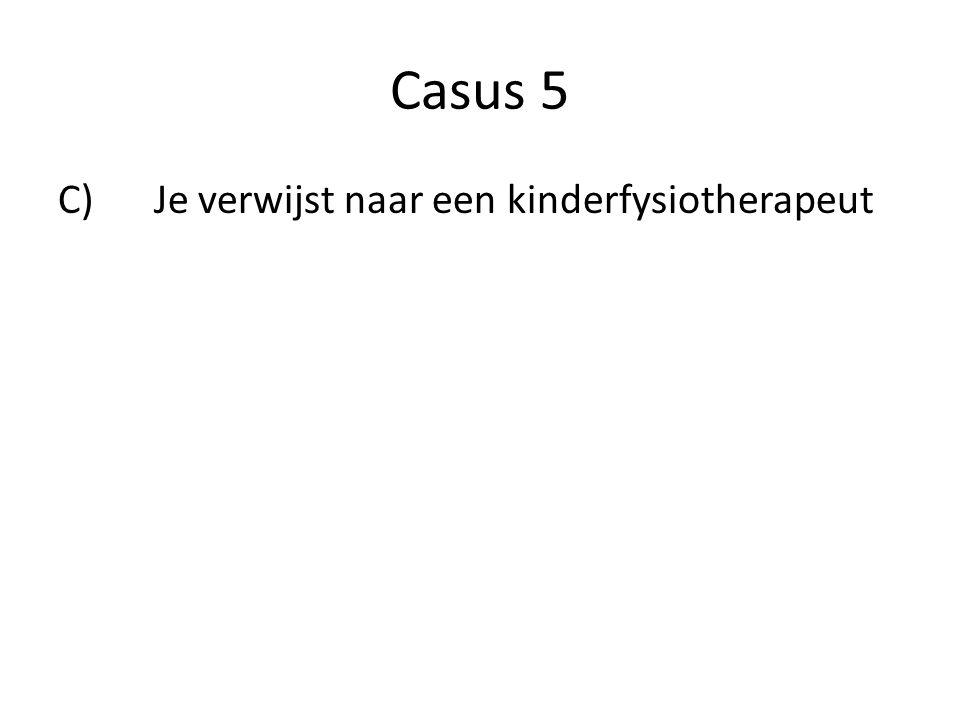 Casus 5 C)Je verwijst naar een kinderfysiotherapeut