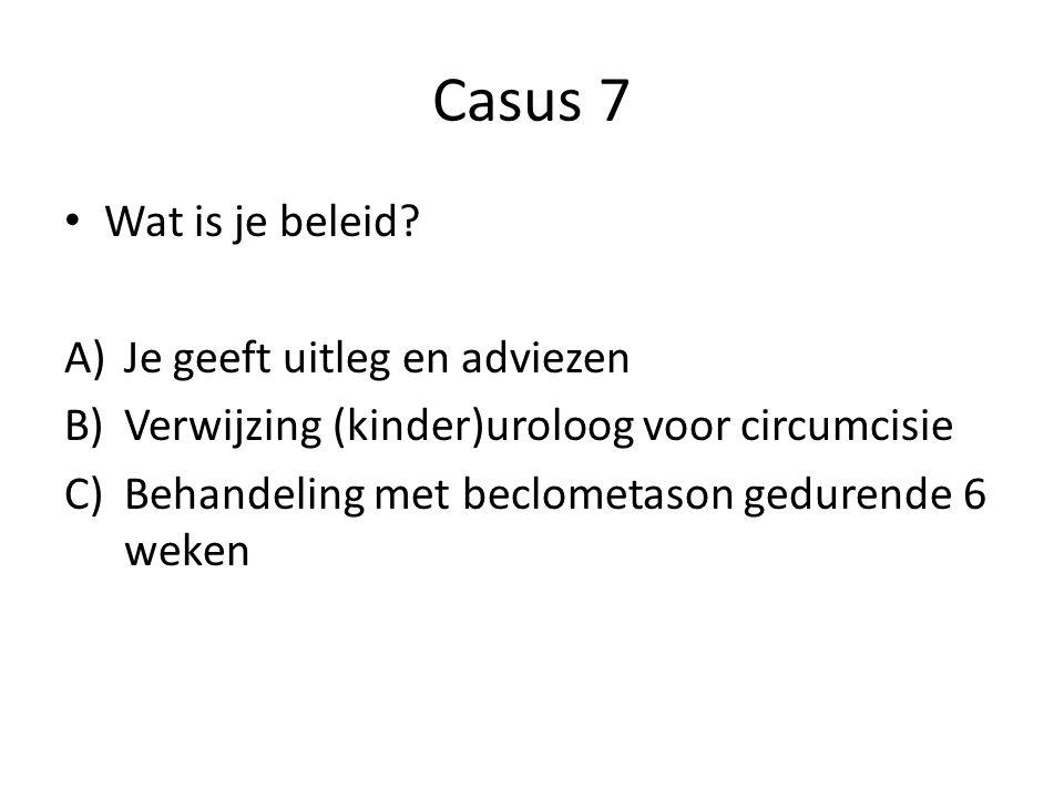 Casus 7 Wat is je beleid? A)Je geeft uitleg en adviezen B)Verwijzing (kinder)uroloog voor circumcisie C)Behandeling met beclometason gedurende 6 weken