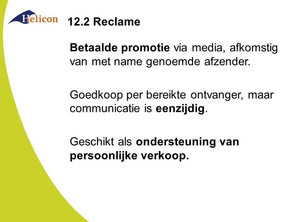 12.2 Reclame Betaalde promotie via media, afkomstig van met name genoemde afzender. Goedkoop per bereikte ontvanger, maar communicatie is eenzijdig. G