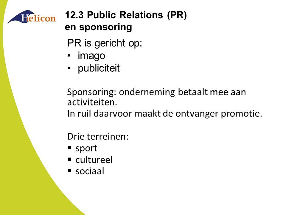 12.3 Public Relations (PR) en sponsoring PR is gericht op: imago publiciteit Sponsoring: onderneming betaalt mee aan activiteiten. In ruil daarvoor ma