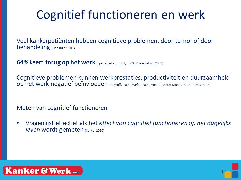 Cognitief functioneren en werk Veel kankerpatiënten hebben cognitieve problemen: door tumor of door behandeling (Denlinger, 2014) 64% keert terug op het werk (Spelten et al., 2002, 2003; Roelen et al., 2009) Cognitieve problemen kunnen werkprestaties, productiviteit en duurzaamheid op het werk negatief beïnvloeden (Boykoff, 2009; Wefel, 2004; Von Ah, 2013; Munir, 2010; Calvio, 2010) Meten van cognitief functioneren Vragenlijst effectief als het effect van cognitief functioneren op het dagelijks leven wordt gemeten (Calvio, 2010) 17