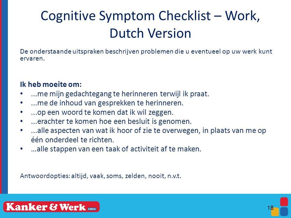 Cognitive Symptom Checklist – Work, Dutch Version 18 De onderstaande uitspraken beschrijven problemen die u eventueel op uw werk kunt ervaren. Ik heb