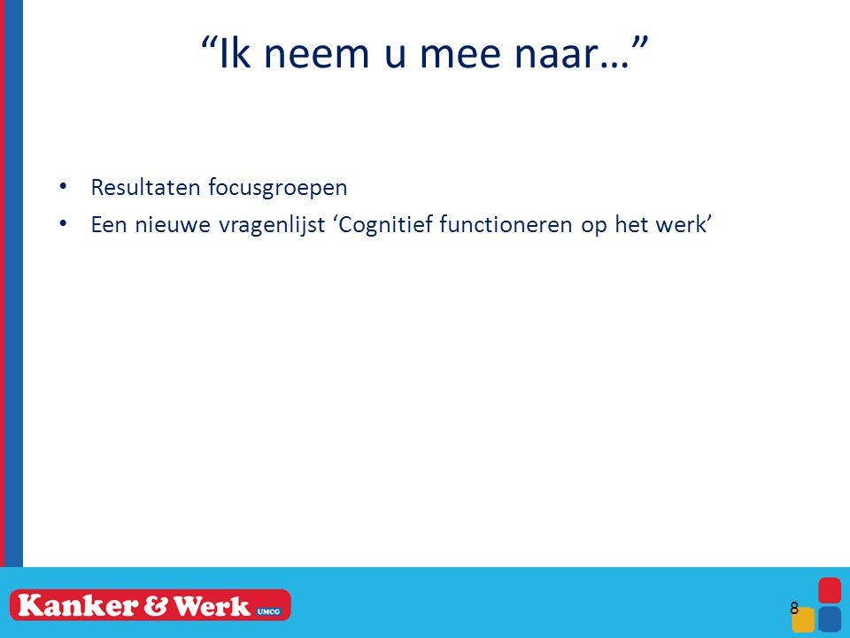 Ik neem u mee naar… Resultaten focusgroepen Een nieuwe vragenlijst 'Cognitief functioneren op het werk' 8