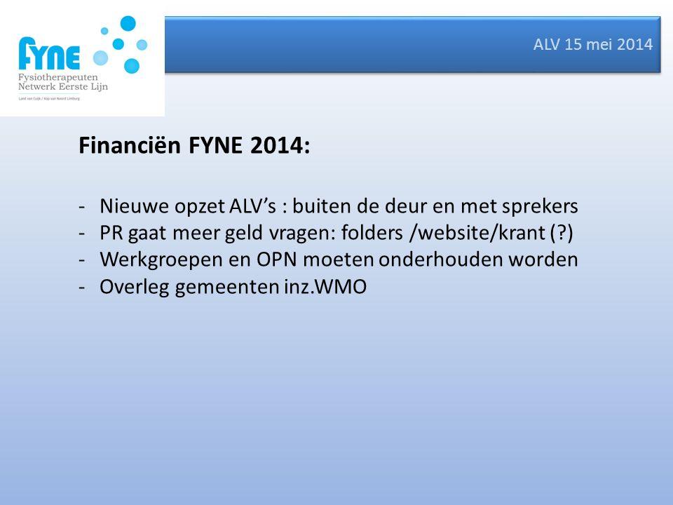 ALV 15 mei 2014 Financiën FYNE 2014: -Nieuwe opzet ALV's : buiten de deur en met sprekers -PR gaat meer geld vragen: folders /website/krant ( ) -Werkgroepen en OPN moeten onderhouden worden -Overleg gemeenten inz.WMO