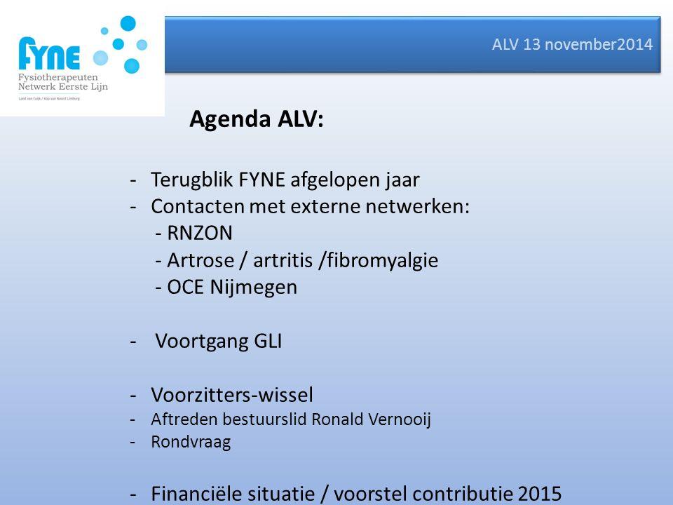 ALV 13 november2014 Agenda ALV: -Terugblik FYNE afgelopen jaar -Contacten met externe netwerken: - RNZON - Artrose / artritis /fibromyalgie - OCE Nijmegen -Voortgang GLI -Voorzitters-wissel -Aftreden bestuurslid Ronald Vernooij -Rondvraag -Financiële situatie / voorstel contributie 2015