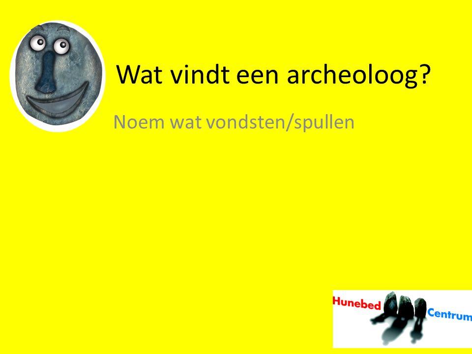 Wat vindt een archeoloog? Noem wat vondsten/spullen