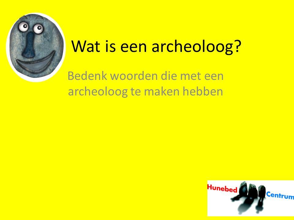 Wat is een archeoloog? Bedenk woorden die met een archeoloog te maken hebben