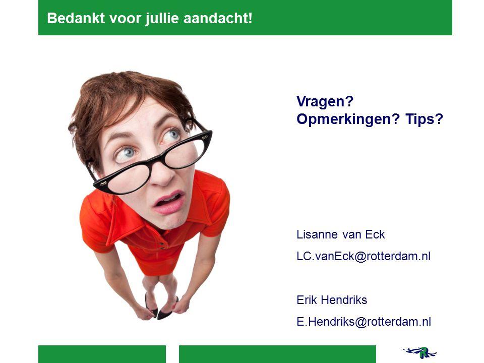 Bedankt voor jullie aandacht! Vragen? Opmerkingen? Tips? Lisanne van Eck LC.vanEck@rotterdam.nl Erik Hendriks E.Hendriks@rotterdam.nl
