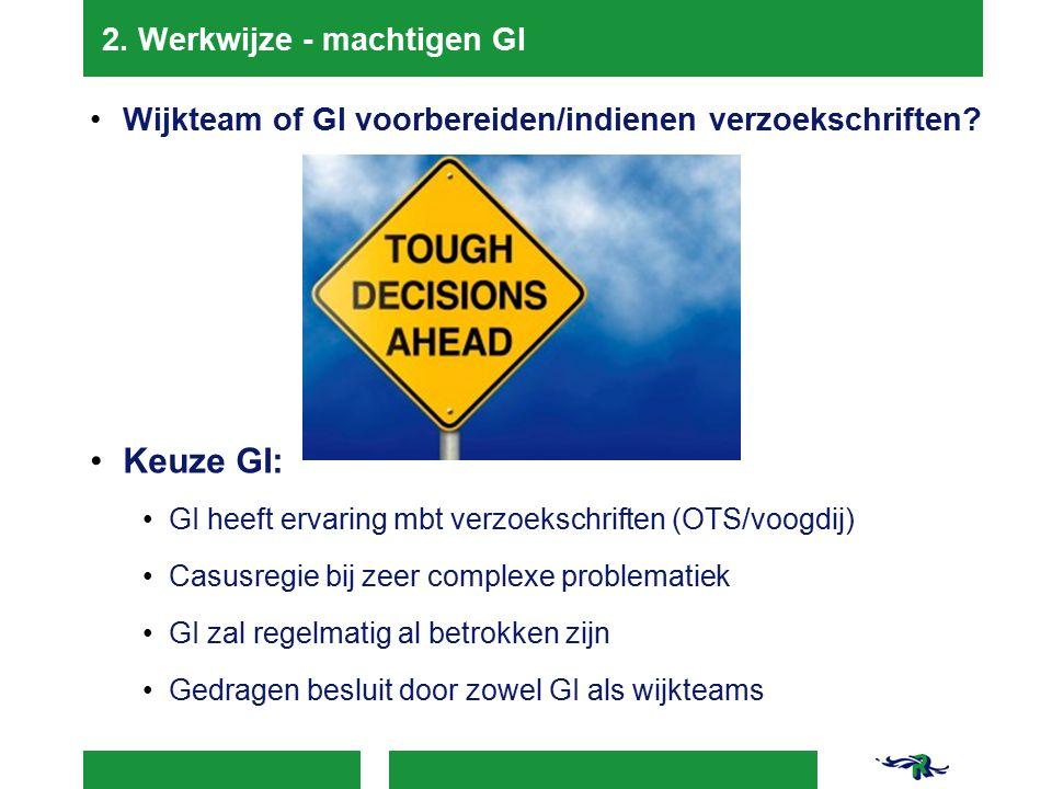 2. Werkwijze - machtigen GI Wijkteam of GI voorbereiden/indienen verzoekschriften? Keuze GI: GI heeft ervaring mbt verzoekschriften (OTS/voogdij) Casu