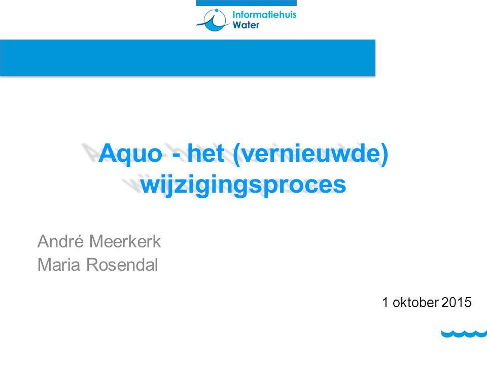 Aquo - het (vernieuwde) wijzigingsproces André Meerkerk Maria Rosendal 1 oktober 2015