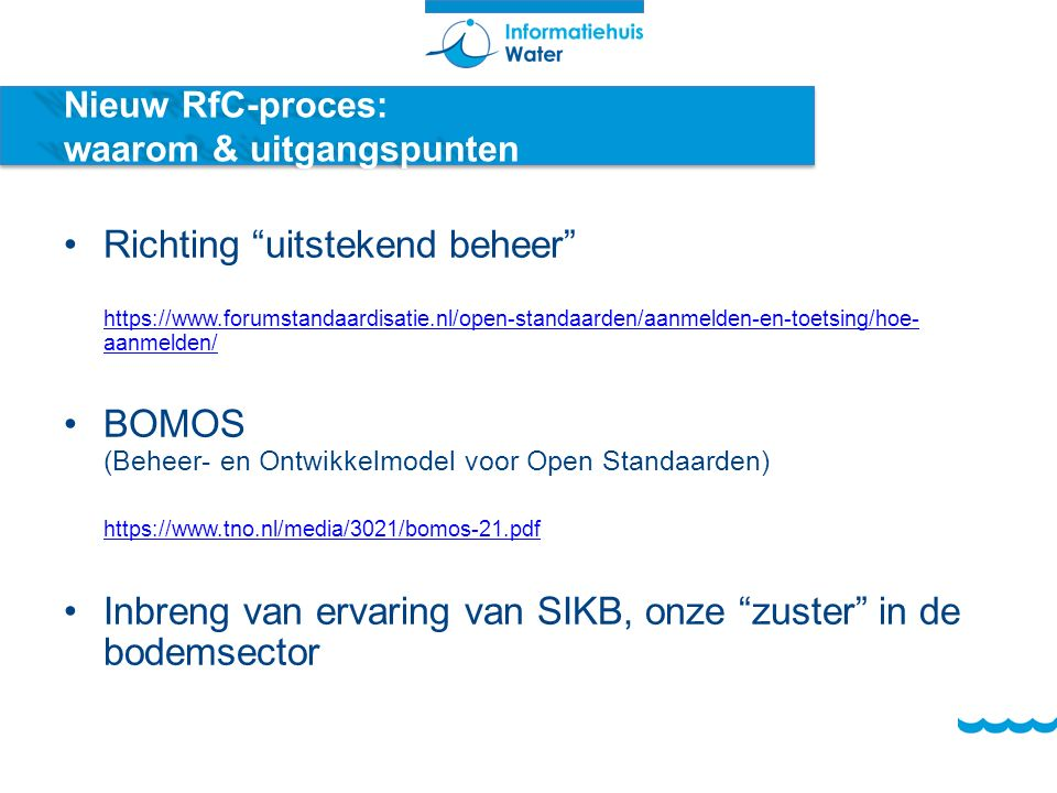 Nieuw RfC-proces: waarom & uitgangspunten Richting uitstekend beheer https://www.forumstandaardisatie.nl/open-standaarden/aanmelden-en-toetsing/hoe- aanmelden/ https://www.forumstandaardisatie.nl/open-standaarden/aanmelden-en-toetsing/hoe- aanmelden/ BOMOS (Beheer- en Ontwikkelmodel voor Open Standaarden) https://www.tno.nl/media/3021/bomos-21.pdf https://www.tno.nl/media/3021/bomos-21.pdf Inbreng van ervaring van SIKB, onze zuster in de bodemsector