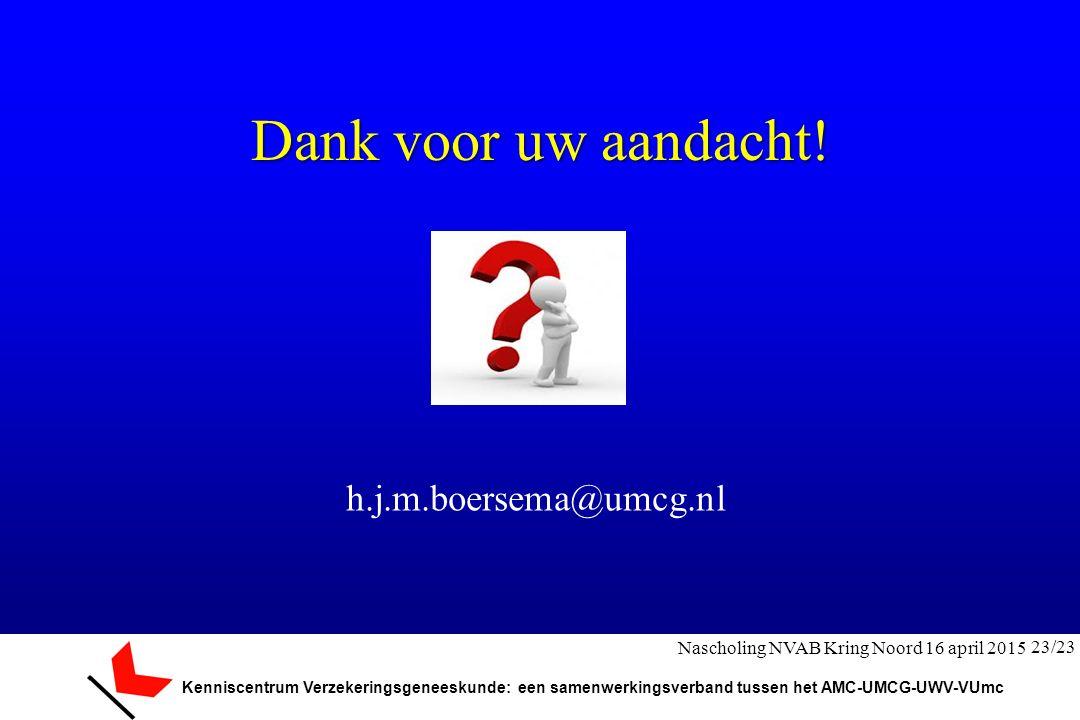 Kenniscentrum Verzekeringsgeneeskunde: een samenwerkingsverband tussen het AMC-UMCG-UWV-VUmc Dank voor uw aandacht! h.j.m.boersema@umcg.nl 23/23 Nasch