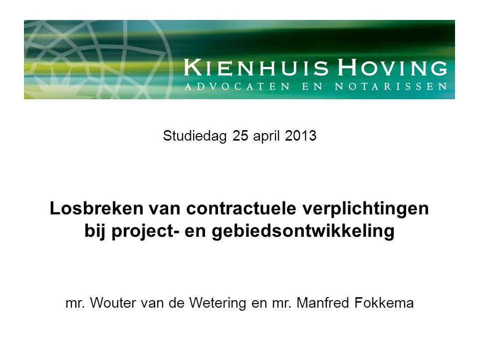 Studiedag 25 april 2013 Losbreken van contractuele verplichtingen bij project- en gebiedsontwikkeling mr. Wouter van de Wetering en mr. Manfred Fokkem