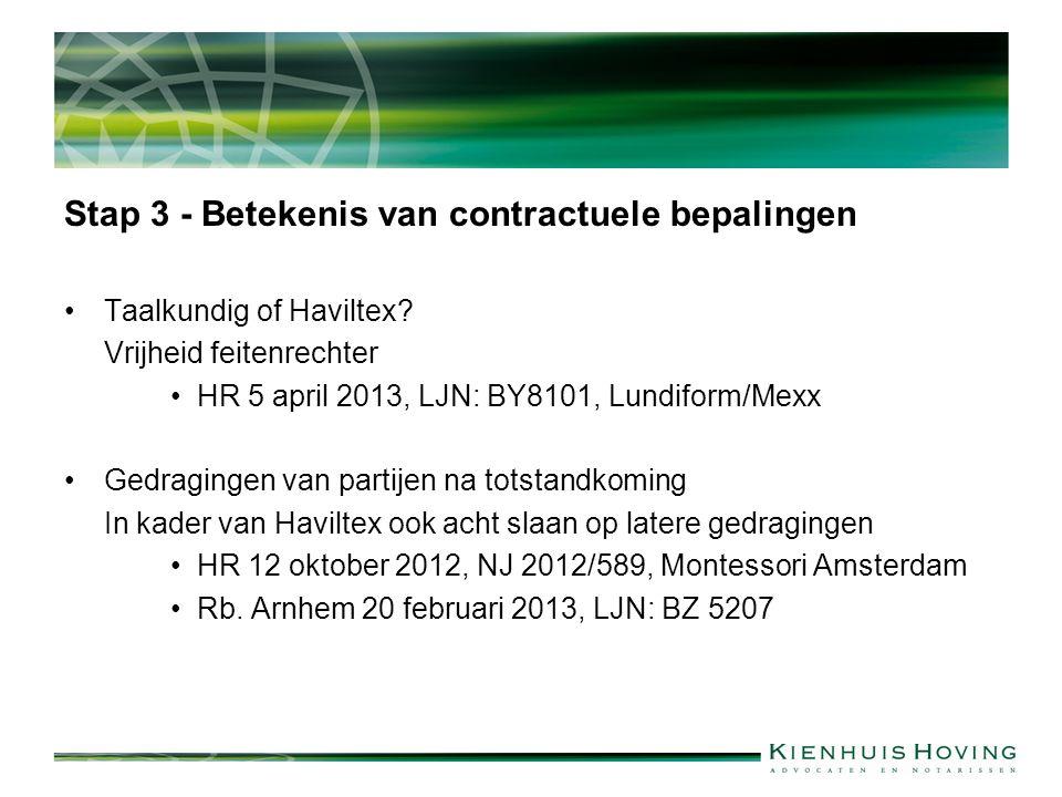 Stap 3 - Betekenis van contractuele bepalingen Taalkundig of Haviltex? Vrijheid feitenrechter HR 5 april 2013, LJN: BY8101, Lundiform/Mexx Gedragingen