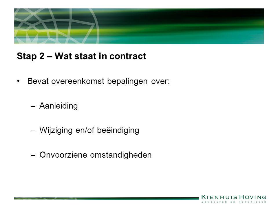Stap 2 – Wat staat in contract Bevat overeenkomst bepalingen over: –Aanleiding –Wijziging en/of beëindiging –Onvoorziene omstandigheden