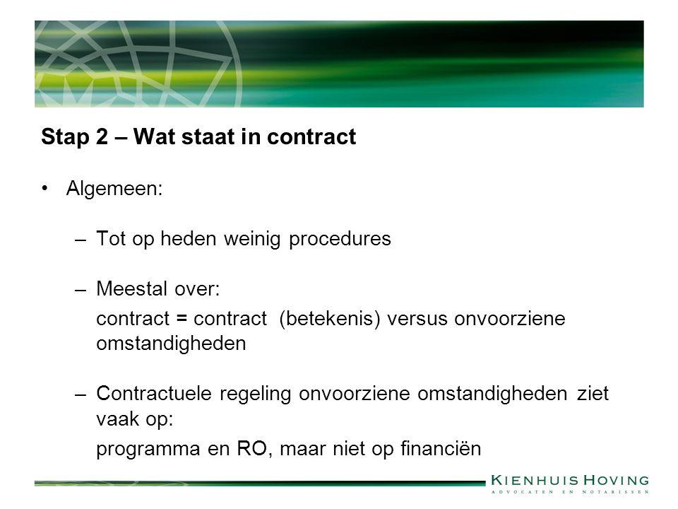 Stap 2 – Wat staat in contract Algemeen: –Tot op heden weinig procedures –Meestal over: contract = contract (betekenis) versus onvoorziene omstandigheden –Contractuele regeling onvoorziene omstandigheden ziet vaak op: programma en RO, maar niet op financiën