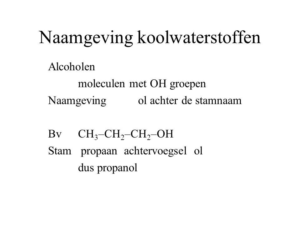 Naamgeving koolwaterstoffen Alcoholen moleculen met OH groepen Naamgeving ol achter de stamnaam BvCH 3 –CH 2 –CH 2 –OH Stam propaan achtervoegsel ol dus propanol