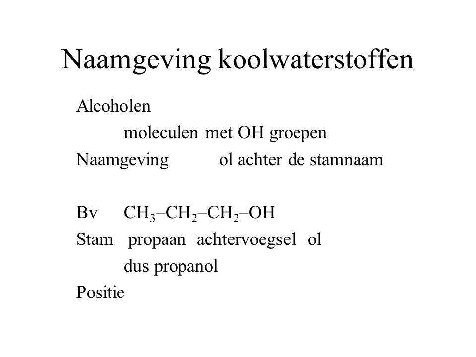 Naamgeving koolwaterstoffen Alcoholen moleculen met OH groepen Naamgeving ol achter de stamnaam BvCH 3 –CH 2 –CH 2 –OH Stam propaan achtervoegsel ol dus propanol Positie