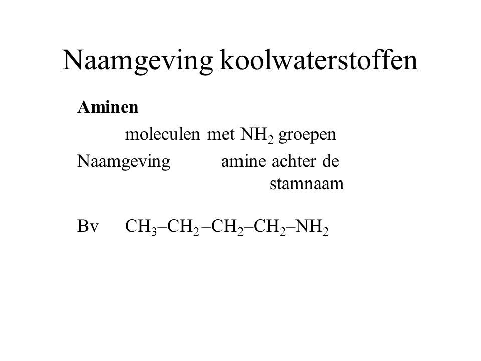 Naamgeving koolwaterstoffen Aminen moleculen met NH 2 groepen Naamgeving amine achter de stamnaam BvCH 3 –CH 2 –CH 2 –CH 2 –NH 2