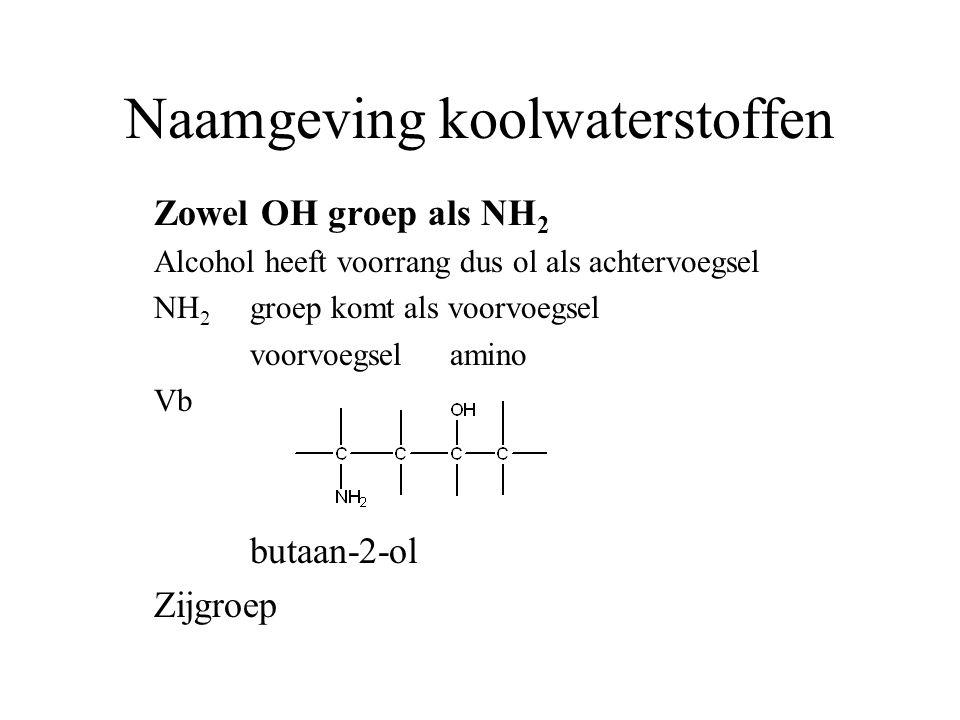 Naamgeving koolwaterstoffen Zowel OH groep als NH 2 Alcohol heeft voorrang dus ol als achtervoegsel NH 2 groep komt als voorvoegsel voorvoegsel amino Vb butaan-2-ol Zijgroep