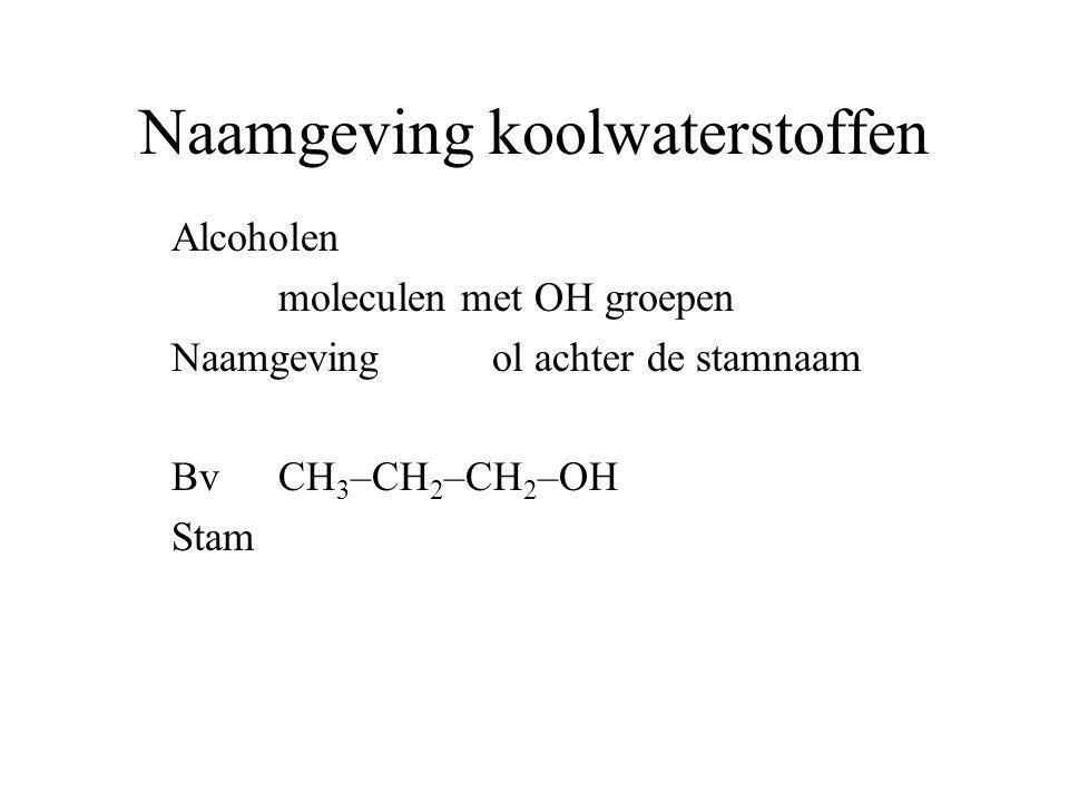 Naamgeving koolwaterstoffen Alcoholen moleculen met OH groepen Naamgeving ol achter de stamnaam BvCH 3 –CH 2 –CH 2 –OH Stam propaan